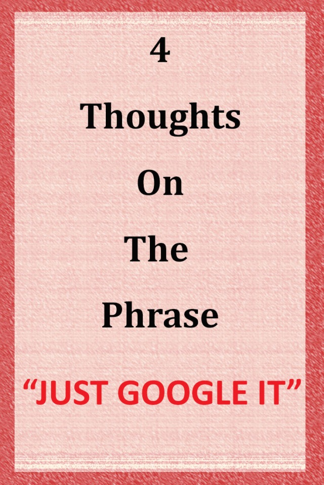 4 Thoughts on the phrase just google it