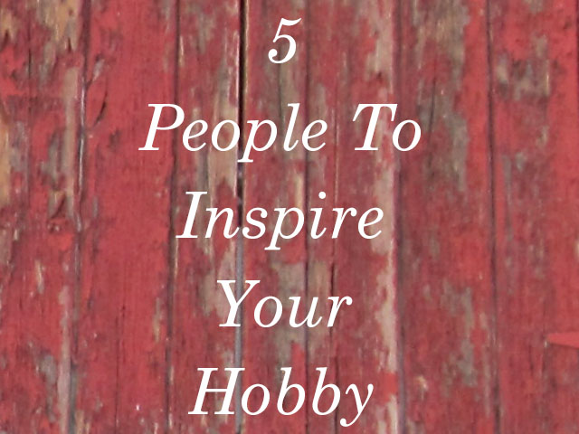 5 people to inspire your hobby